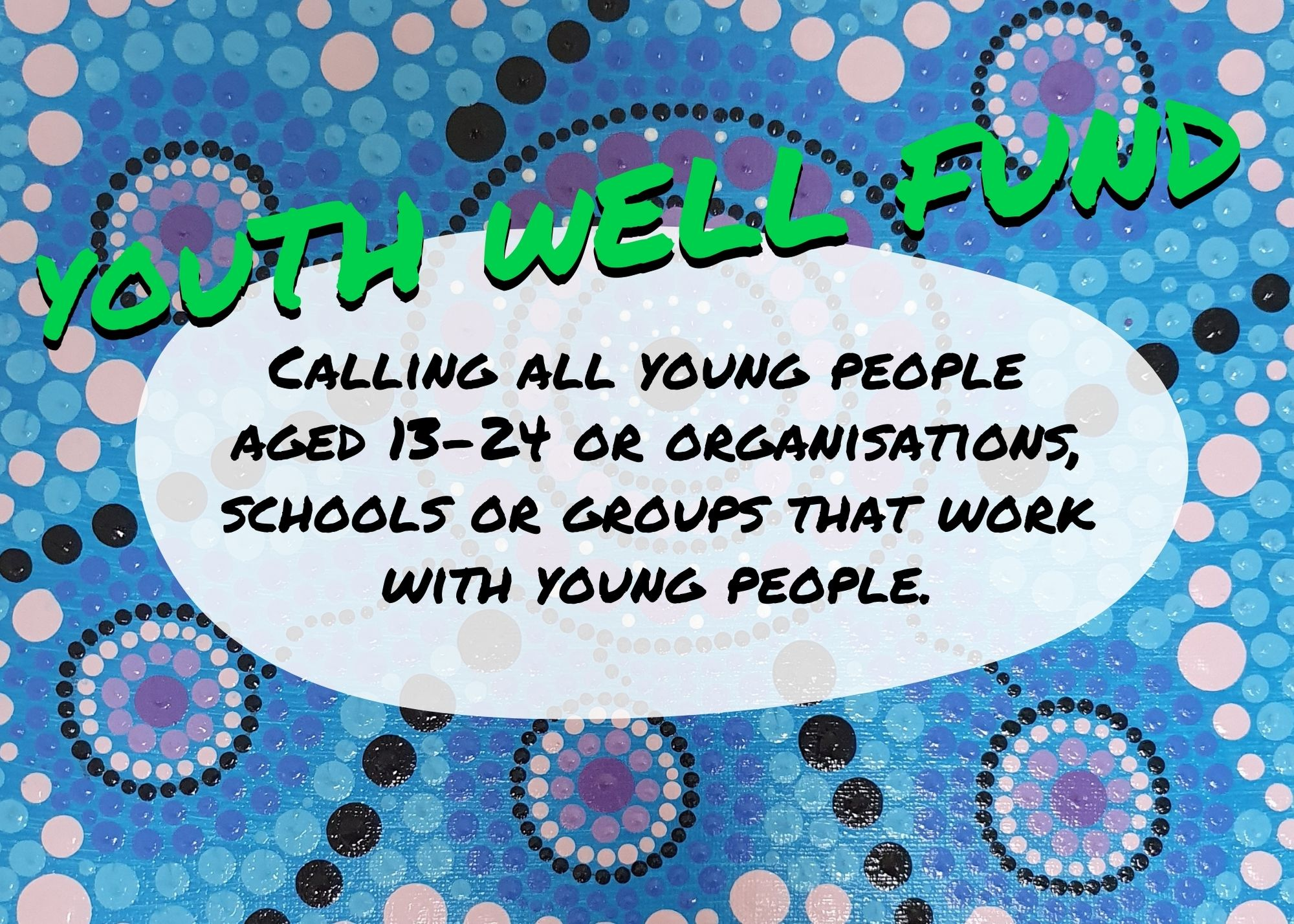 Youth Well Fund - Calling all young people aged 13 to 25 or organisations, schools, or groups that work with young people.